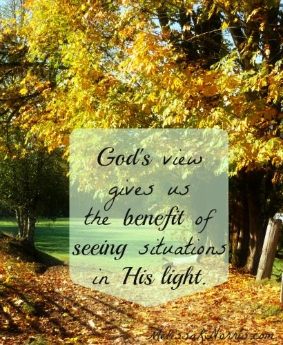 God's view gives us the benefit of seeing situations in His light. @Melissaknorris