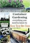 """Various images with different ideas for containers used for gardening including buckets, outdoor planters, a horse trough, and plastic totes. Image overlay says """"Container Gardening. Everything You Need to Know to Raise Your Own Food""""."""