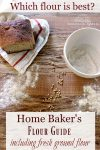 "Image is a bird's eye view of a fresh loaf of bread sitting on a flour-sack towel, and a bowl of freshly milled flour. Dustings of flour and whole wheat berries are scattered for effect. Text overlay says, ""Home Baker's Flour Guide - Including Fresh Ground Flour Tips for Success""."